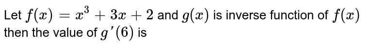 Let `f(x)=x^(3)+3x+2` and `g(x)` is inverse function of `f(x)` then the value of `g'(6)` is