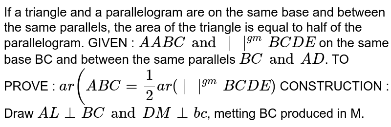 If a triangle and a parallelogram are on the same base and between the same parallels, the area of the triangle is equal to half of the parallelogram. GIVEN : `A ABC and   ^(gm)BCDE` on the same base BC and between the same parallels `BC and AD`. TO PROVE : `ar(ABC=1/2 ar(  ^(gm)BCDE)` CONSTRUCTION : Draw  `AL _ _ BC and DM _ _ bc`, metting BC produced in M.