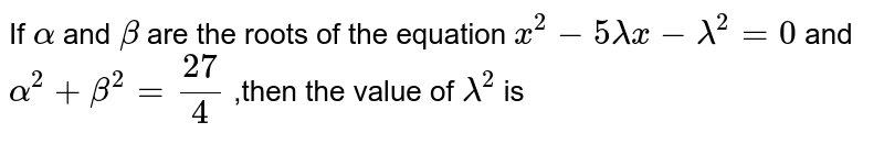 If `alpha` and `beta` are the roots of the equation `x^(2)-5 lambda x-lambda^(2)=0` and `alpha^(2)+beta^(2)=27/4` ,then the value  of `lambda^(2)` is