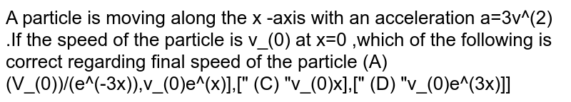 """A particle is moving along the x -axis with an  acceleration a=3v^(2) .If the speed of the particle is v_(0) at x=0 ,which of the following is correct  regarding final speed of the particle  (A) (V_(0))/(e^(-3x)),v_(0)e^(x)],["""" (C) """"v_(0)x],["""" (D) """"v_(0)e^(3x)]]"""