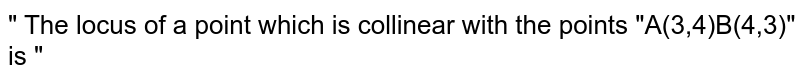 """"""" The locus of a point which is collinear with the points """"A(3,4)B(4,3)"""" is """""""