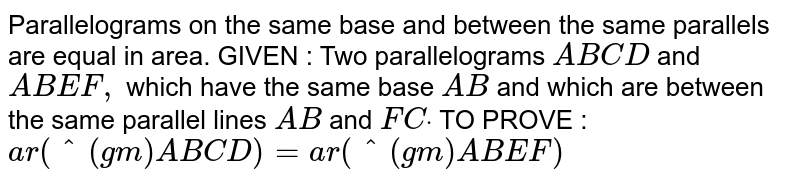 Parallelograms on the same base and between the   same parallels are equal in area. GIVEN : Two parallelograms `A B C D` and `A B E F ,` which have the same base `A B` and which are between the same parallel lines `A B` and `F Cdot`  TO PROVE : `a r(^(gm)A B C D)=a r(^(gm)A B E F)`