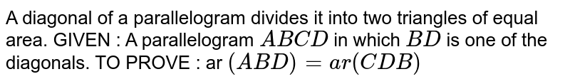 A diagonal of a parallelogram divides it into two   triangles of equal area. GIVEN : A parallelogram `A B C D` in which `B D` is one of the diagonals. TO PROVE : ar `( A B D)=a r( C D B)`