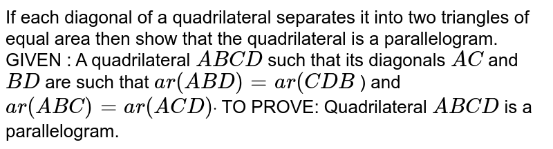 If each diagonal of a quadrilateral separates it   into two triangles of equal area then show that the quadrilateral is a   parallelogram. GIVEN : A quadrilateral `A B C D` such that its diagonals `A C` and `B D` are such that `a r( A B D)=a r( C D B` ) and `a r( A B C)=a r( A C D)dot`  TO PROVE: Quadrilateral `A B C D` is a parallelogram.