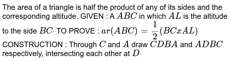 The area of a triangle is half the product of any   of its sides and the corresponding altitude. GIVEN : A ` A B C` in which `A L` is the altitude to the side `B Cdot`  TO PROVE : `a r( A B C)=1/2(B CxA L)`  CONSTRUCTION : Through `C` and `A` draw `C D  B A` and `A D  B C` respectively, intersecting each other at `Ddot`