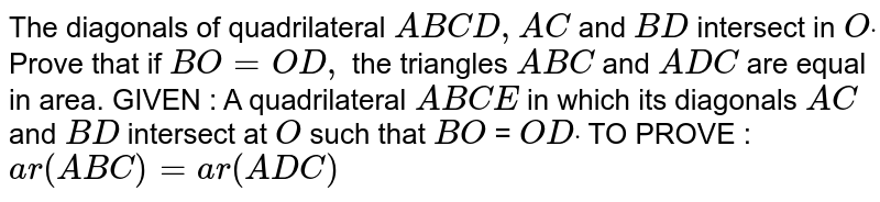 The diagonals of quadrilateral `A B C D ,A C` and `B D` intersect in `Odot` Prove that if `B O=O D ,` the triangles `A B C` and `A D C` are equal in area. GIVEN : A quadrilateral `A B C E` in which its diagonals `A C` and `B D` intersect at `O` such that `B O` = `O Ddot`  TO PROVE : `a r( A B C)=a r( A D C)`