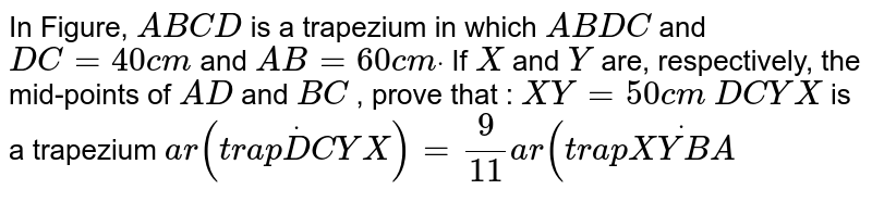 In Figure, `A B C D` is a trapezium in which `A B  D C` and `D C=40c m` and `A B=60c mdot` If `X` and `Y` are, respectively, the mid-points of `A D` and `B C` , prove that : `X Y=50c m`   `D C Y X` is a   trapezium  `a r(t r a pdotD C Y X)=9/(11)a r(t r a pdot(X Y B A)`