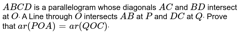 `A B C D` is a parallelogram whose diagonals `A C` and `B D` intersect at `Odot` A Line through `O` intersects `A B` at `P` and `D C` at `Qdot` Prove that `a r( P O A)=a r( Q O C)dot`
