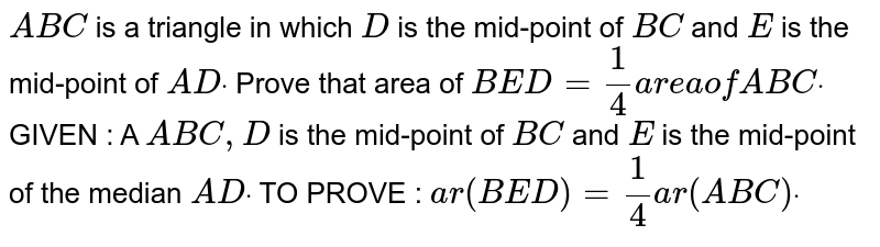 `A B C` is a triangle in which `D` is the mid-point of `B C` and `E` is the mid-point of `A Ddot` Prove that area of ` B E D=1/4a r e aof A B Cdot`  GIVEN : A ` A B C ,D` is the mid-point of `B C` and `E` is the mid-point of the median `A Ddot`  TO PROVE : `a r( B E D)=1/4a r( A B C)dot`