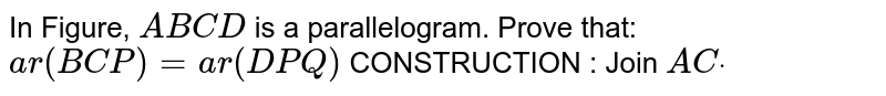 In Figure, `A B C D` is a parallelogram. Prove that: `a r( B C P)=a r( D P Q)`  CONSTRUCTION : Join `A Cdot`