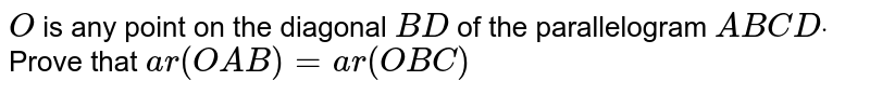 `O` is any point on the diagonal `B D` of the parallelogram `A B C Ddot` Prove that `a r( O A B)=a r( O B C)`