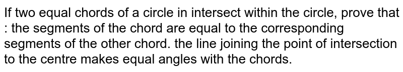 If two equal chords of a circle in intersect within the circle, prove   that : the segments of the chord are equal to the corresponding segments of   the other chord. the line joining the point of intersection to the centre makes equal   angles with the chords.