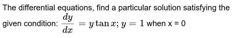 The differential equations,   find a particular solution satisfying the given condition:  `(dy)/(dx)=ytanx ; y=1` when   x = 0