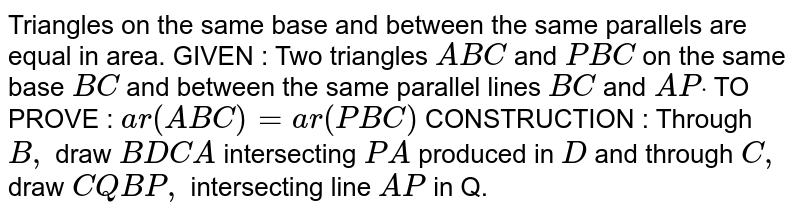 Triangles on the same base and between the same   parallels are equal in area. GIVEN : Two triangles `A B C` and `P B C` on the same base `B C` and between the same parallel lines `B C` and `A Pdot`  TO PROVE : `a r( A B C)=a r( P B C)`  CONSTRUCTION : Through `B ,` draw `B D  C A` intersecting `P A` produced in `D` and through `C ,` draw `C Q  B P ,` intersecting line `A P` in Q.