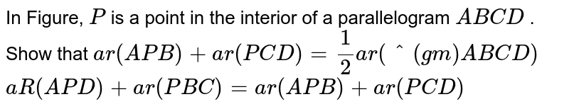 In Figure, `P` is a point in the interior of a parallelogram `A B C D` . Show that   `a r( A P B)+a r( P C D)=1/2a r(^(gm)A B C D)`   `a R(A P D)+a r( P B C)=a r( A P B)+a r( P C D)`