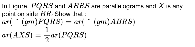In Figure, `P Q R S` and `A B R S` are parallelograms and `X` is any point on side `B Rdot` Show that :  `a r(^(gm)P Q R S)=a r(^(gm)A B R S)`   `a r(A X S)=1/2a r( P Q R S)`