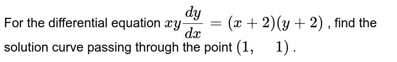 """For the differential   equation `x y(dy)/(dx)=(x+2)(y+2)` ,   find the solution curve passing through the point `(1,"""" """"1)` ."""