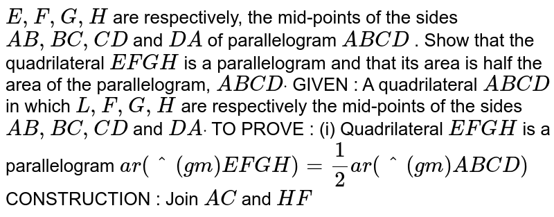 `E , F , G , H` are respectively, the mid-points of the sides `A B ,B C ,C D` and `D A` of parallelogram `A B C D` . Show that the quadrilateral `E F G H` is a parallelogram and that its area is half the   area of the parallelogram, `A B C Ddot`  GIVEN : A quadrilateral `A B C D` in which `L ,F ,G ,H` are respectively the mid-points of the sides `A B ,B C ,C D` and `D Adot`  TO PROVE : (i) Quadrilateral `E F G H` is a parallelogram  `a r(^(gm)E F G H)=1/2a r(^(gm)A B C D)`  CONSTRUCTION : Join `A C` and `H F`