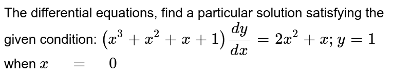 """The differential equations,   find a particular solution satisfying the given condition: `(x^3+x^2+x+1)(dy)/(dx)=2x^2+x ; y=1` when   `x"""" """"="""" """"0`"""