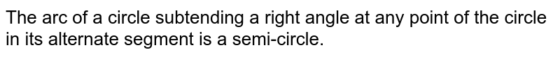 The arc of a circle subtending a right angle at any point of the circle   in its alternate segment is a semi-circle.