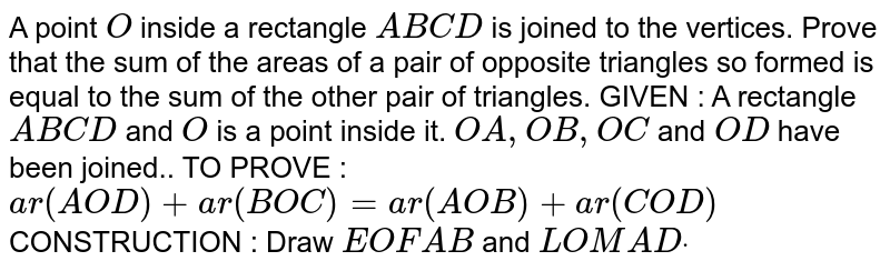 A point `O` inside a rectangle `A B C D` is joined to the vertices. Prove that the sum of the areas of a pair of   opposite triangles so formed is equal to the sum of the other pair of   triangles. GIVEN : A rectangle `A B C D` and `O` is a point inside it. `O A ,O B ,O C` and `O D` have been joined.. TO PROVE : `a r(A O D)+a r( B O C)=a r( A O B)+a r( C O D)`  CONSTRUCTION : Draw `E O F  A B` and `L O M  A Ddot`