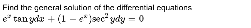 """Find the general solution of   the differential equations  `e^xtany""""""""dx+(1-e^x)sec^2y""""""""""""""""dy=0`"""