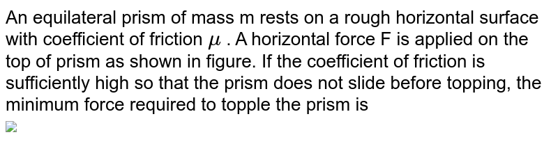 """An equilateral prism of mass m rests on a rough horizontal surface with coefficient of friction `mu` . A horizontal force F is applied on the top of prism as shown in figure. If the coefficient of friction is sufficiently high so that the prism does not slide before topping, the minimum force required to topple the prism is <br> <img src=""""https://d10lpgp6xz60nq.cloudfront.net/physics_images/VMC_PHY_XI_WOR_BOK_02_C06_E02_062_Q01.png"""" width=""""80%"""">"""