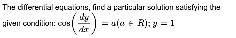 The differential equations,   find a particular solution satisfying the given condition:  `cos((dy)/(dx))=a(a in  R); y=1`