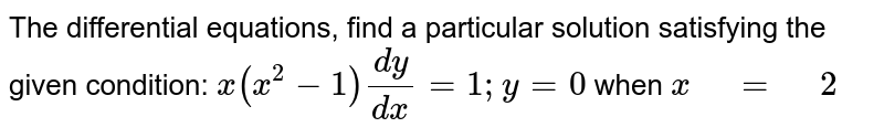 """The differential equations,   find a particular solution satisfying the given condition:  `x(x^2-1)(dy)/(dx)=1; y=0` when `x"""" """"="""" """"2`"""