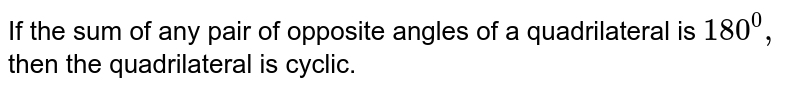 If the sum of any pair of   opposite angles of a quadrilateral is `180^0,` then the quadrilateral is cyclic.