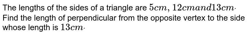 The lengths of the sides of a triangle are `5c m ,12c ma n d13c mdot` Find the length of perpendicular from the opposite   vertex to the side whose length is `13 c mdot`