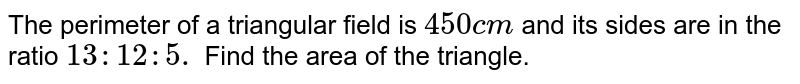 The perimeter of a triangular field is `450c m` and its sides are in the ratio `13 : 12 : 5.` Find the area of the triangle.