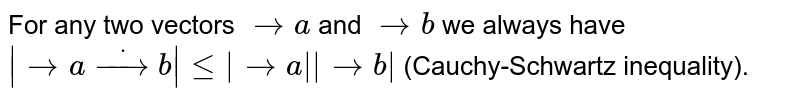 For any two vectors ` -> a` and ` -> b` we always   have `  -> adot -> b lt=  -> a   -> b ` (Cauchy-Schwartz inequality).