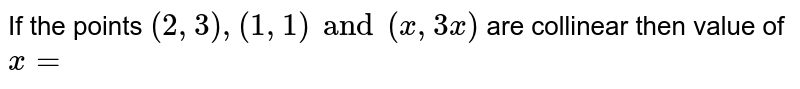 If the points `(2,3),(1,1) and (x,3x)` are collinear then value of `x=`