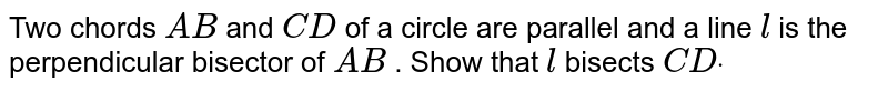 Two chords `A B` and `C D` of a circle are parallel and a line `l` is the perpendicular bisector of `A B` . Show that `l` bisects `C Ddot`