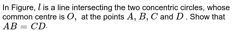 In Figure, `l` is a line intersecting the two concentric circles, whose common centre   is `O ,` at the points `A ,B ,C` and `D` . Show that `A B=C Ddot`
