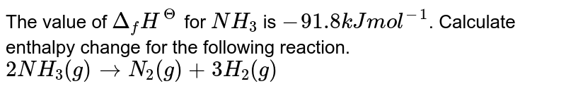 The value of `Delta_(f) H^(?)` for `NH_(3)` is `-91.8 kJ mol^(-1)`. Calculate enthalpy change for the following reaction. <br> `2NH_(3) (g) rarr N_(2) (g) + 3H_(2) (g)`