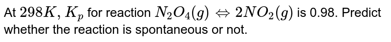At `298 K, K_(p)` for reaction `N_(2)O_(4) (g) hArr 2NO_(2) (g)` is 0.98. Predict whether the reaction is spontaneous or not.