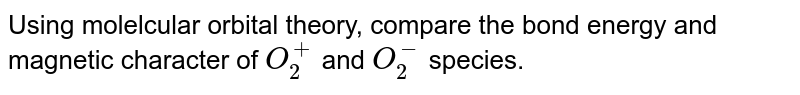 Using molelcular orbital theory, compare the bond energy and magnetic character of `O_(2)^(+)` and `O_(2)^(-)` species.