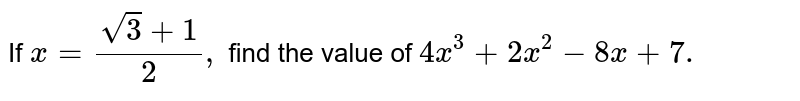 If `x=(sqrt(3)+1)/2,` find the value of `4x^3+2x^2-8x+7.`