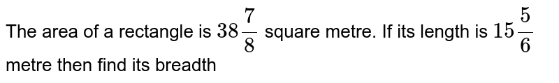 The area of a rectangle is `38 (7)/(8)` square metre. If its length is `15 5/6` metre then find its breadth