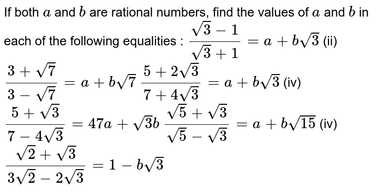 If both `a` and `b` are rational numbers, find the values of `a` and `b` in each of the following equalities : `(sqrt(3)-1)/(sqrt(3)+1)=a+bsqrt(3)`    (ii) `(3+sqrt(7))/(3-sqrt(7))=a+bsqrt(7)`  `(5+2sqrt(3))/(7+4sqrt(3))=a+bsqrt(3)`    (iv) `(5+sqrt(3))/(7-4sqrt(3))=47a+sqrt(3)b`  `(sqrt(5)+sqrt(3))/(sqrt(5)-sqrt(3))=a+bsqrt(15)`    (iv) `(sqrt(2)+sqrt(3))/(3sqrt(2)-2sqrt(3))=1-bsqrt(3)`