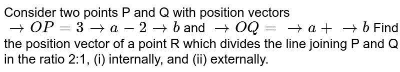 Consider two points P and Q with position vectors ` -> O P=3 -> a-2 -> b` and ` -> O Q= -> a+ -> b` Find the position vector of a point R which   divides the line joining P and Q in the ratio 2:1, (i) internally, and (ii)   externally.