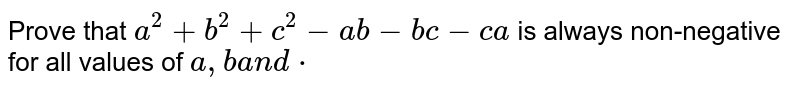 Prove that `a^2+b^2+c^2-a b-b c-c a` is always non-negative for all values of `a ,ba n dcdot`