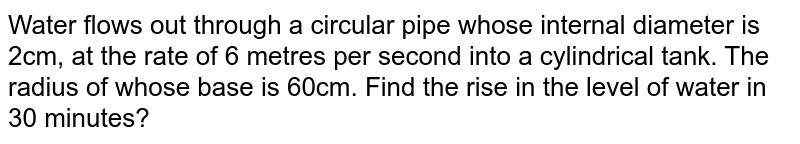 Water flows out through a circular pipe whose   internal diameter is 2cm, at the rate of 6 metres per second into a cylindrical   tank. The radius of whose base is 60cm. Find the rise in the level of water   in 30 minutes?