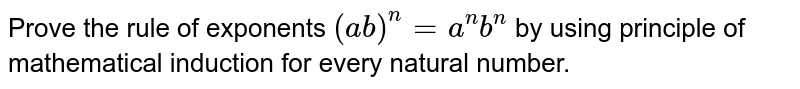 Prove the rule of exponents `(a b)^n=a^n b^n` by using principle of mathematical induction for every natural   number.