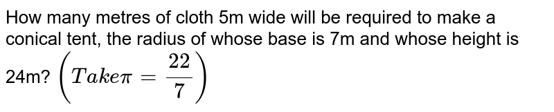 How many metres of cloth 5m wide will be required   to make a conical tent, the radius of whose base is 7m and whose height is   24m? `(T a k epi=(22)/7)`