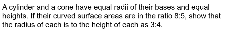 A cylinder and a cone have equal radii of their   bases and equal heights. If their curved surface   areas are in the ratio 8:5, show that the radius of each is to the height of   each as 3:4.