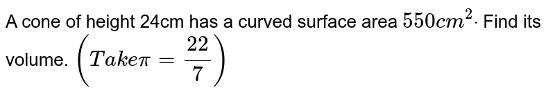 A cone of height 24cm has a curved surface area `550c m^2dot` Find its volume. `(T a k epi=(22)/7)`
