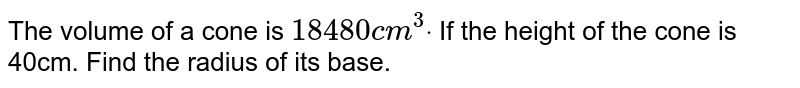 The volume of a cone is `18480c m^3dot` If the height of the cone is 40cm. Find the radius   of its base.